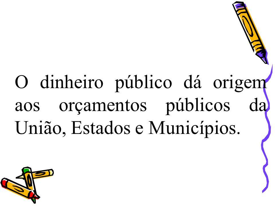 O dinheiro público dá origem aos orçamentos públicos da União, Estados e Municípios.