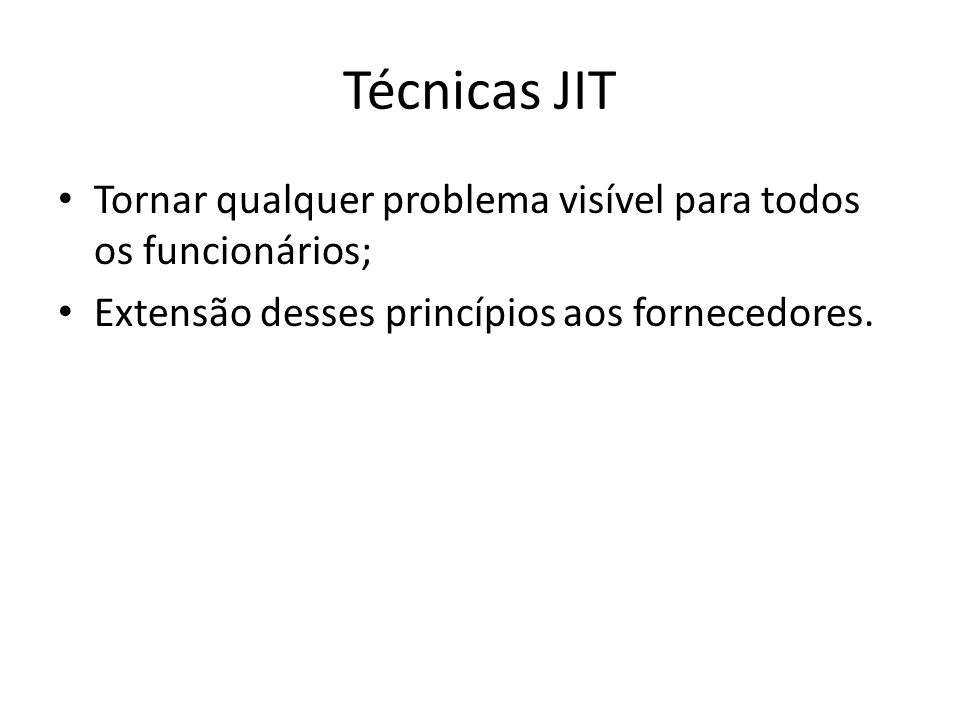 Técnicas JIT Tornar qualquer problema visível para todos os funcionários; Extensão desses princípios aos fornecedores.