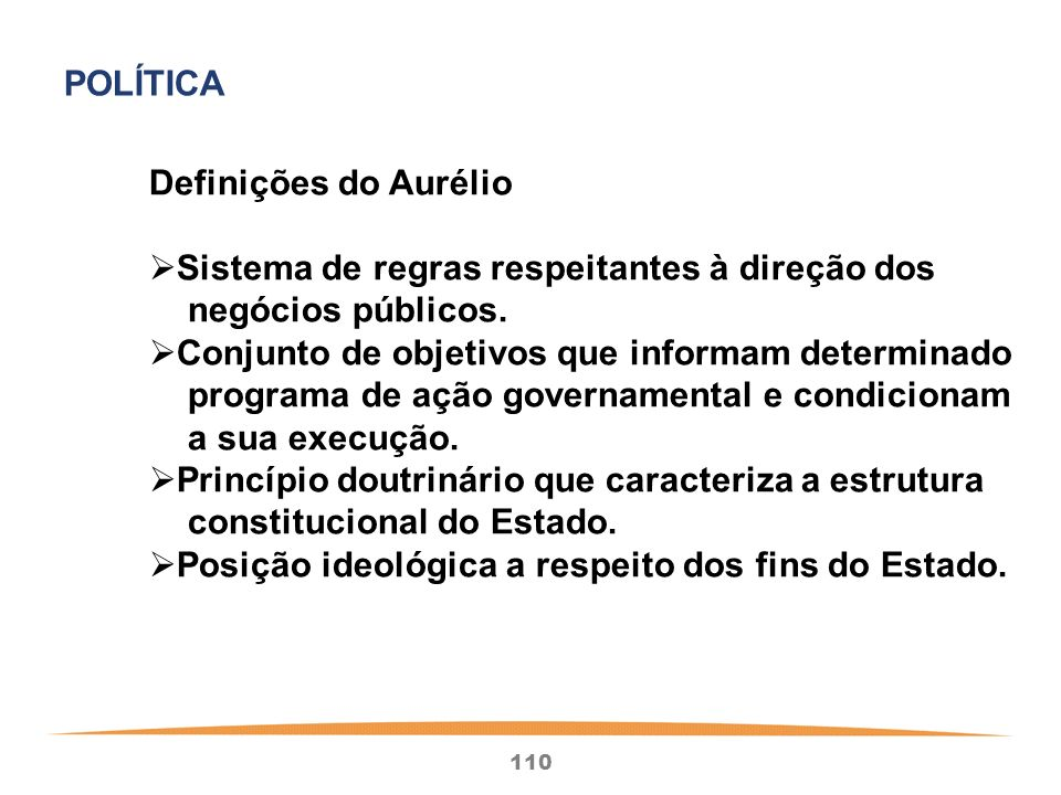 POLÍTICADefinições do Aurélio. Sistema de regras respeitantes à direção dos. negócios públicos. Conjunto de objetivos que informam determinado.