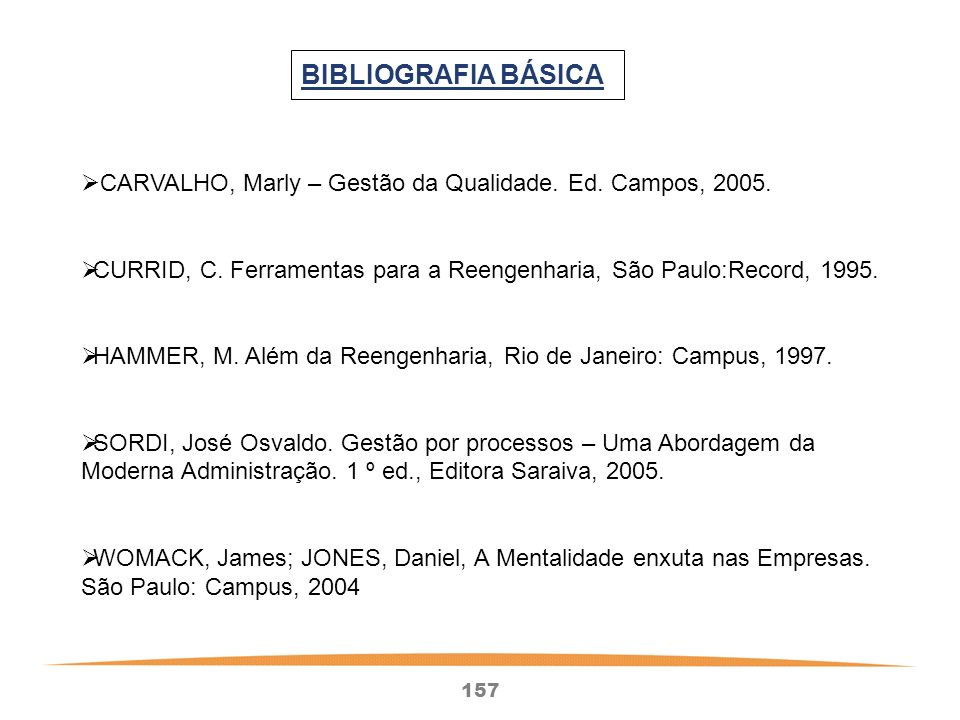 BIBLIOGRAFIA BÁSICA CARVALHO, Marly – Gestão da Qualidade. Ed. Campos, 2005. CURRID, C. Ferramentas para a Reengenharia, São Paulo:Record, 1995.