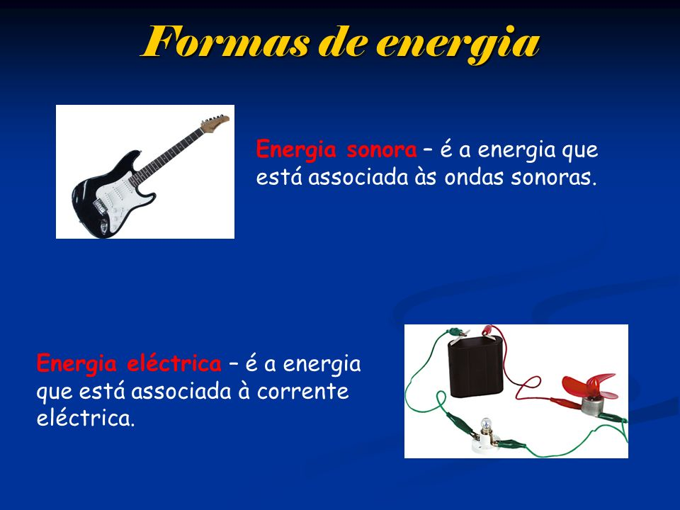 Formas de energia Energia sonora – é a energia que está associada às ondas sonoras.
