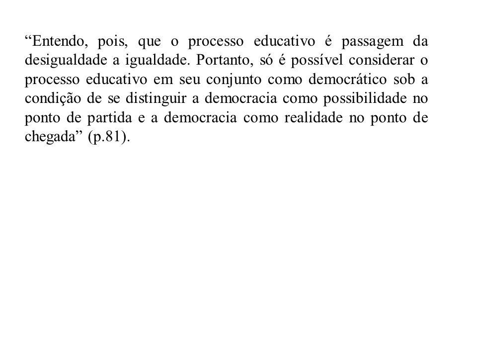 Entendo, pois, que o processo educativo é passagem da desigualdade a igualdade. Portanto, só é possível considerar o processo educativo em seu conjunto como democrático sob a condição de se distinguir a democracia como possibilidade no ponto de partida e a democracia como realidade no ponto de chegada (p.81).