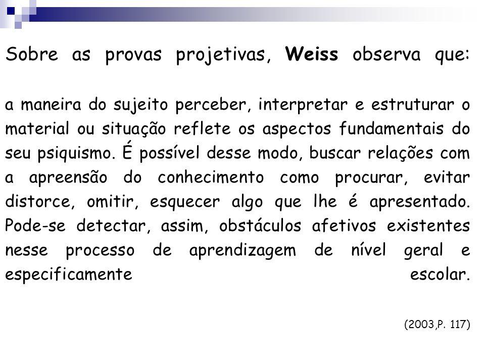 Sobre as provas projetivas, Weiss observa que: a maneira do sujeito perceber, interpretar e estruturar o material ou situação reflete os aspectos fundamentais do seu psiquismo.