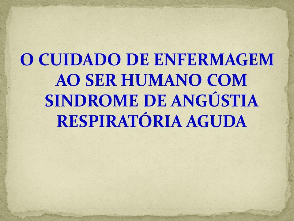 O CUIDADO DE ENFERMAGEM AO SER HUMANO COM SINDROME DE ANGÚSTIA RESPIRATÓRIA AGUDA