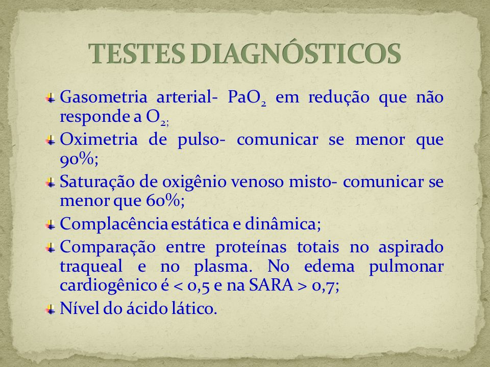 TESTES DIAGNÓSTICOSGasometria arterial- PaO2 em redução que não responde a O2; Oximetria de pulso- comunicar se menor que 90%;