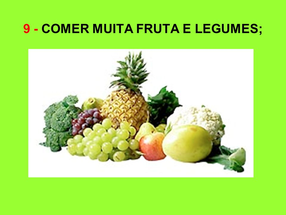 9 - COMER MUITA FRUTA E LEGUMES;