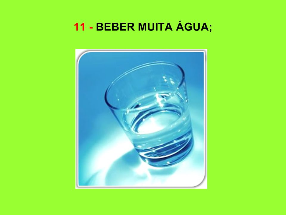 11 - BEBER MUITA ÁGUA;