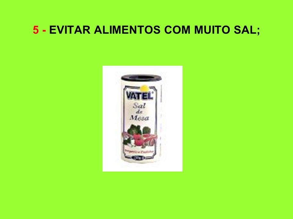5 - EVITAR ALIMENTOS COM MUITO SAL;
