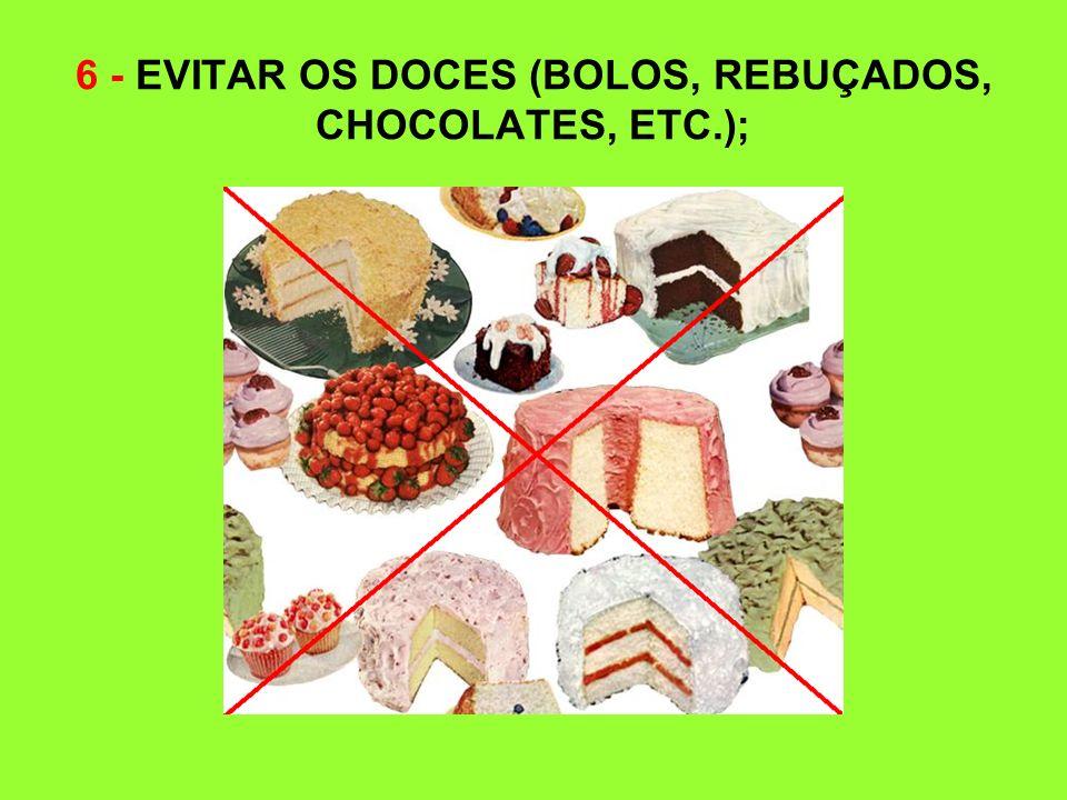 6 - EVITAR OS DOCES (BOLOS, REBUÇADOS, CHOCOLATES, ETC.);