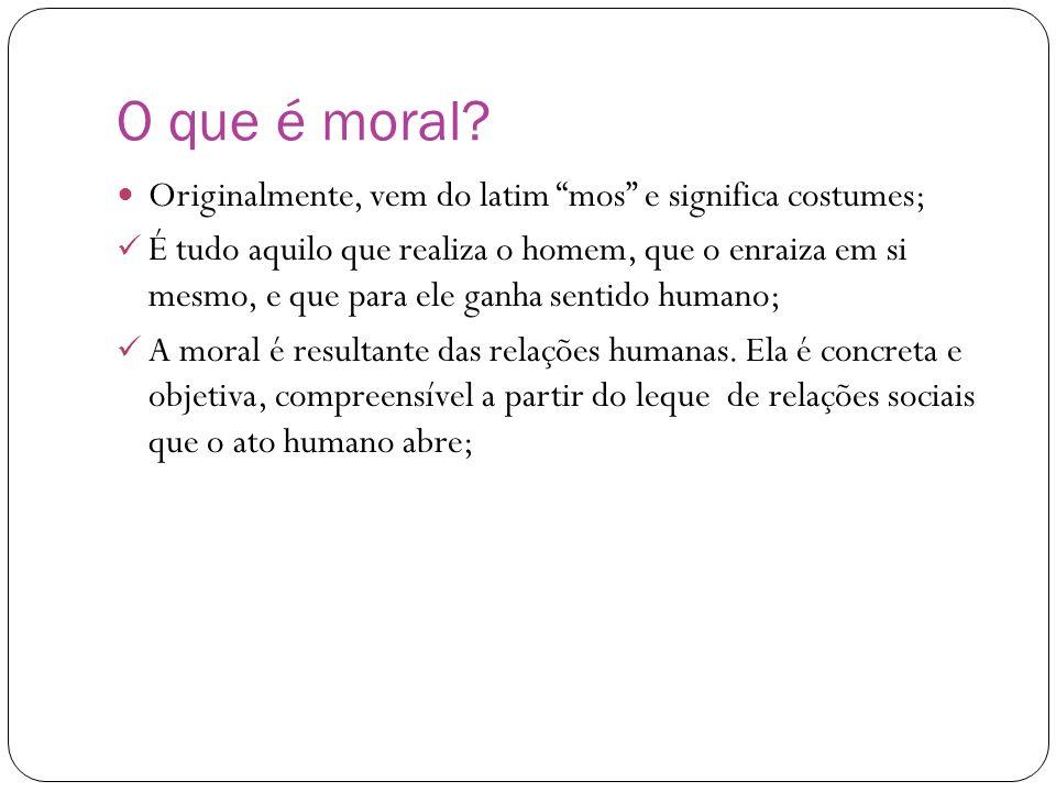 O que é moral Originalmente, vem do latim mos e significa costumes;