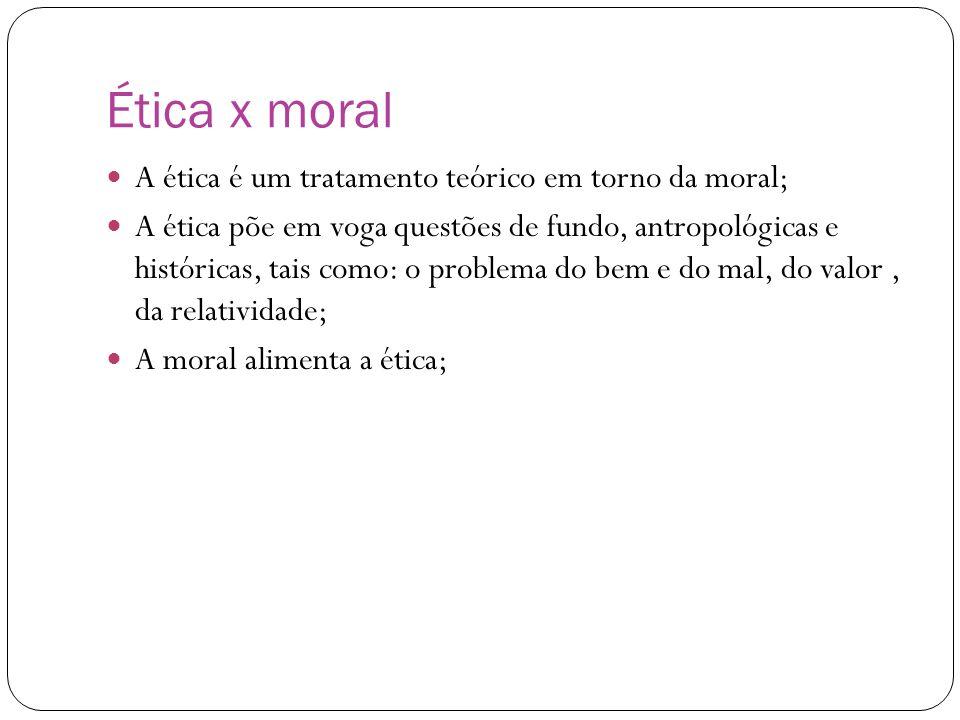 Ética x moral A ética é um tratamento teórico em torno da moral;