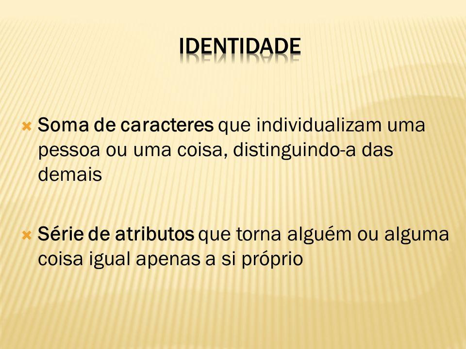 Identidade Soma de caracteres que individualizam uma pessoa ou uma coisa, distinguindo-a das demais.