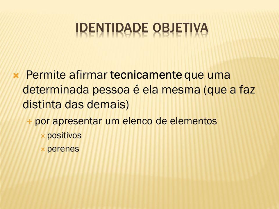 Identidade Objetiva Permite afirmar tecnicamente que uma determinada pessoa é ela mesma (que a faz distinta das demais)