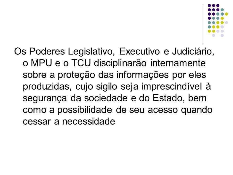 Os Poderes Legislativo, Executivo e Judiciário, o MPU e o TCU disciplinarão internamente sobre a proteção das informações por eles produzidas, cujo sigilo seja imprescindível à segurança da sociedade e do Estado, bem como a possibilidade de seu acesso quando cessar a necessidade
