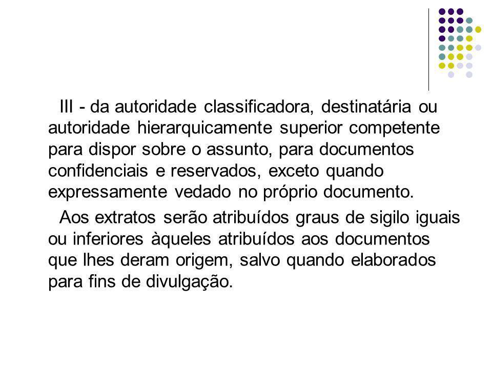 III - da autoridade classificadora, destinatária ou autoridade hierarquicamente superior competente para dispor sobre o assunto, para documentos confidenciais e reservados, exceto quando expressamente vedado no próprio documento.