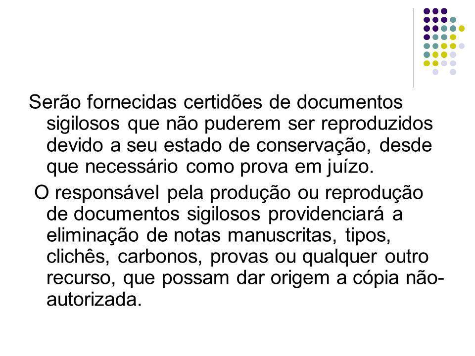 Serão fornecidas certidões de documentos sigilosos que não puderem ser reproduzidos devido a seu estado de conservação, desde que necessário como prova em juízo.