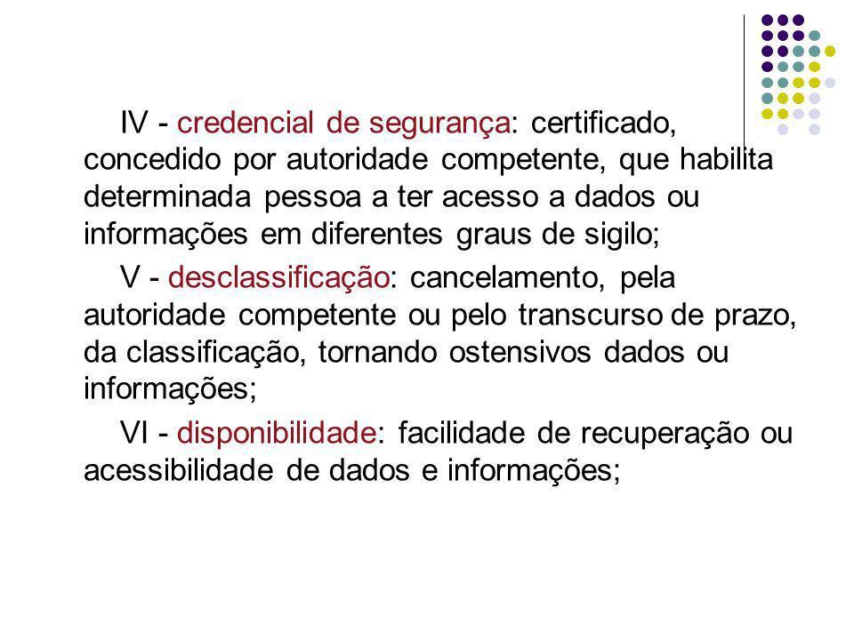 IV - credencial de segurança: certificado, concedido por autoridade competente, que habilita determinada pessoa a ter acesso a dados ou informações em diferentes graus de sigilo;