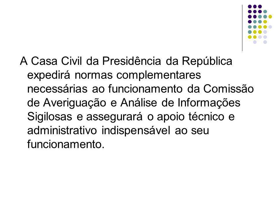A Casa Civil da Presidência da República expedirá normas complementares necessárias ao funcionamento da Comissão de Averiguação e Análise de Informações Sigilosas e assegurará o apoio técnico e administrativo indispensável ao seu funcionamento.