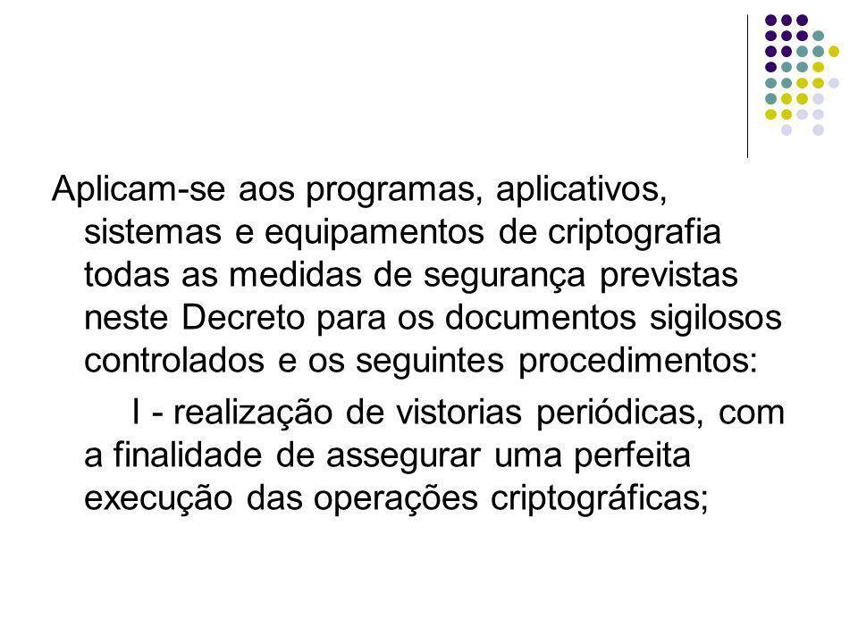 Aplicam-se aos programas, aplicativos, sistemas e equipamentos de criptografia todas as medidas de segurança previstas neste Decreto para os documentos sigilosos controlados e os seguintes procedimentos: