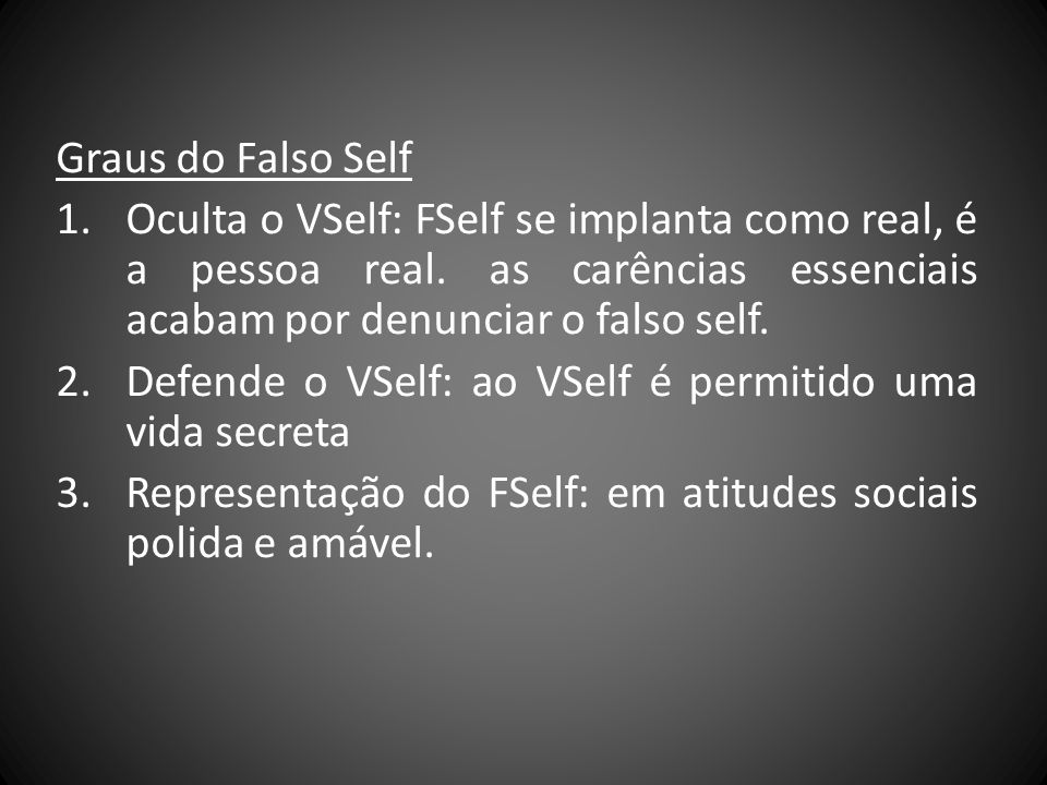 Graus do Falso Self Oculta o VSelf: FSelf se implanta como real, é a pessoa real. as carências essenciais acabam por denunciar o falso self.
