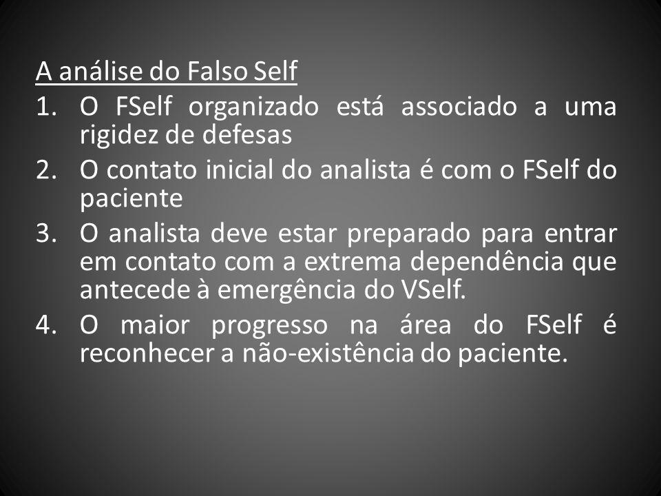 A análise do Falso Self O FSelf organizado está associado a uma rigidez de defesas. O contato inicial do analista é com o FSelf do paciente.