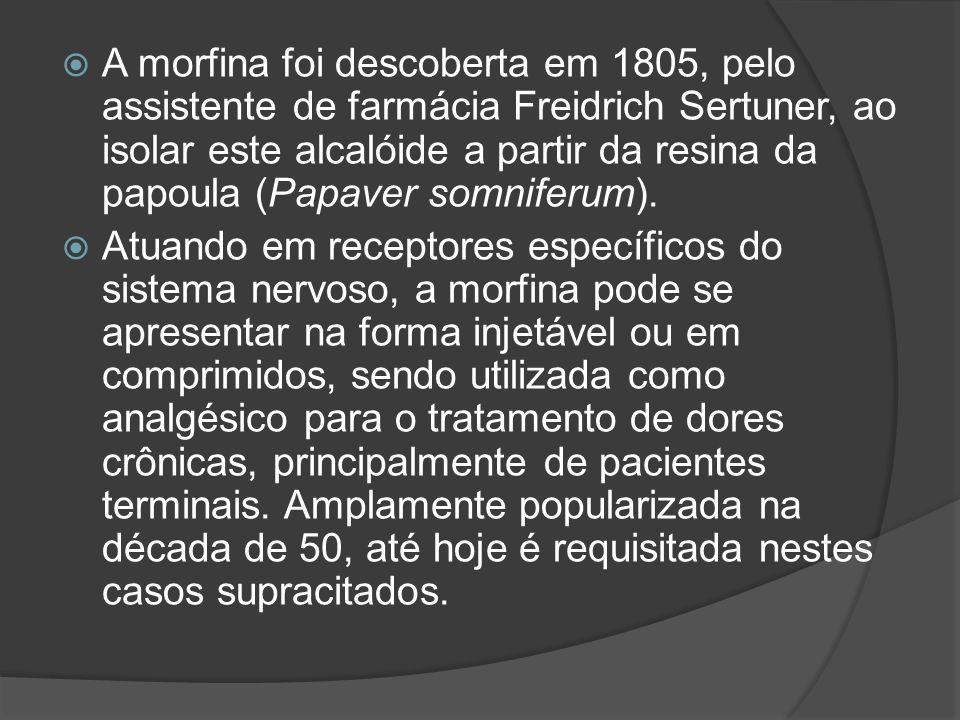 A morfina foi descoberta em 1805, pelo assistente de farmácia Freidrich Sertuner, ao isolar este alcalóide a partir da resina da papoula (Papaver somniferum).