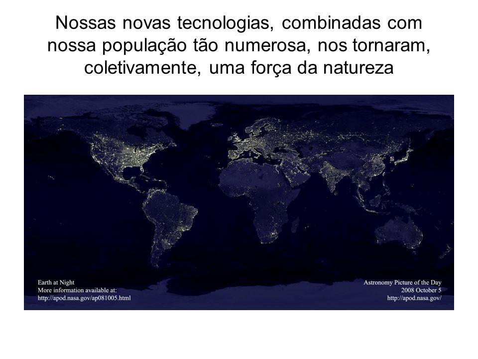 Nossas novas tecnologias, combinadas com nossa população tão numerosa, nos tornaram, coletivamente, uma força da natureza