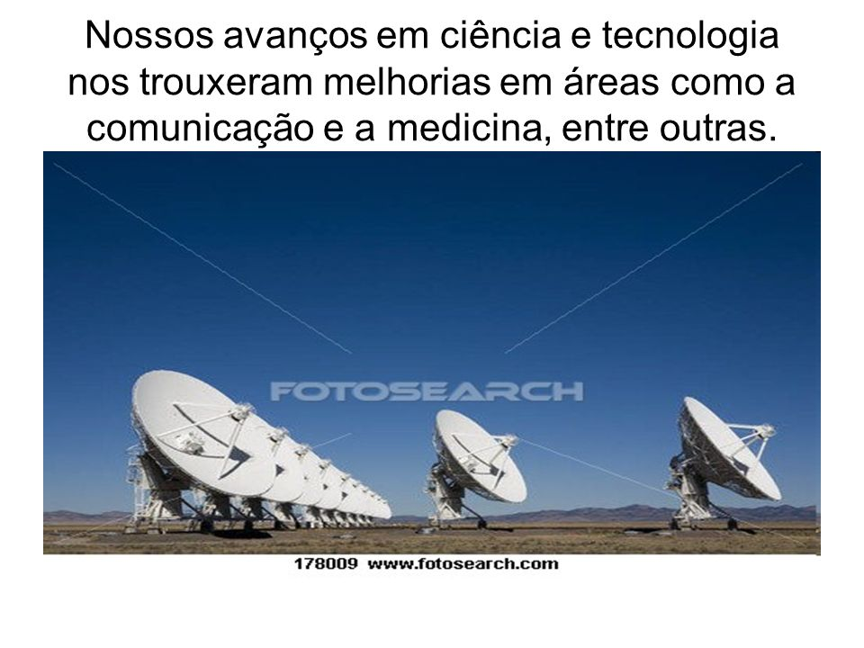 Nossos avanços em ciência e tecnologia nos trouxeram melhorias em áreas como a comunicação e a medicina, entre outras.