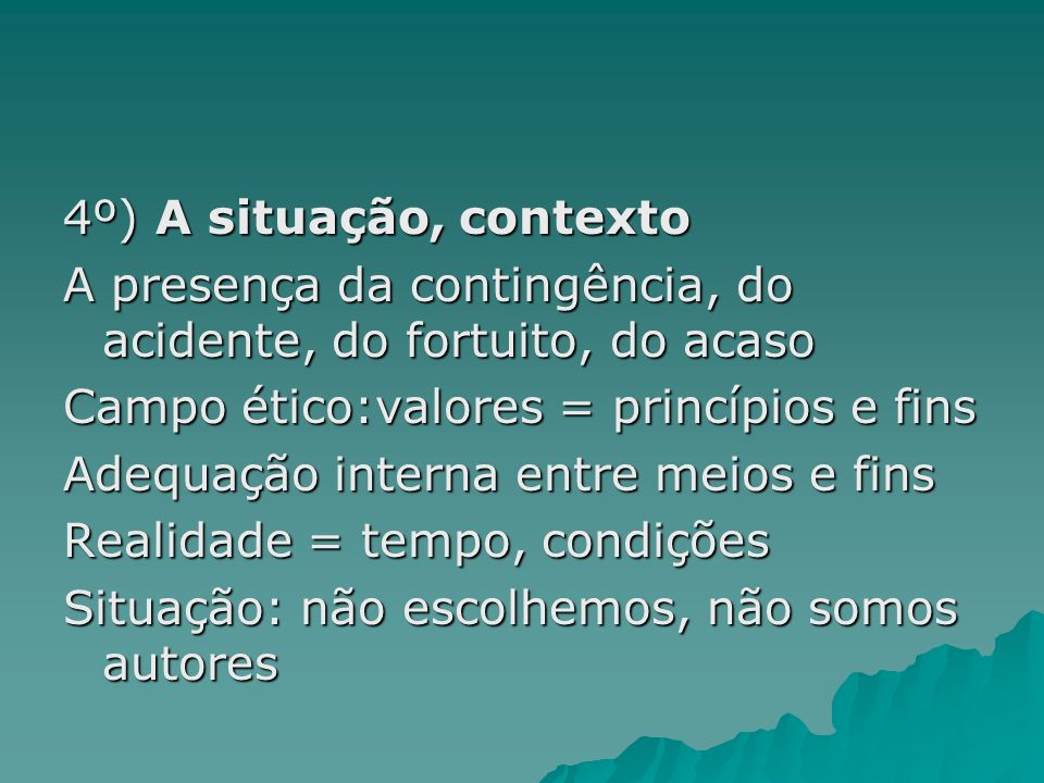 4º) A situação, contexto A presença da contingência, do acidente, do fortuito, do acaso. Campo ético:valores = princípios e fins.