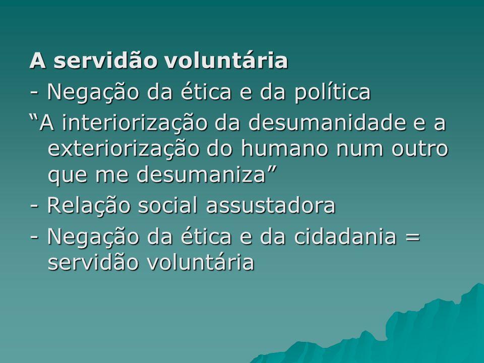 A servidão voluntária - Negação da ética e da política. A interiorização da desumanidade e a exteriorização do humano num outro que me desumaniza