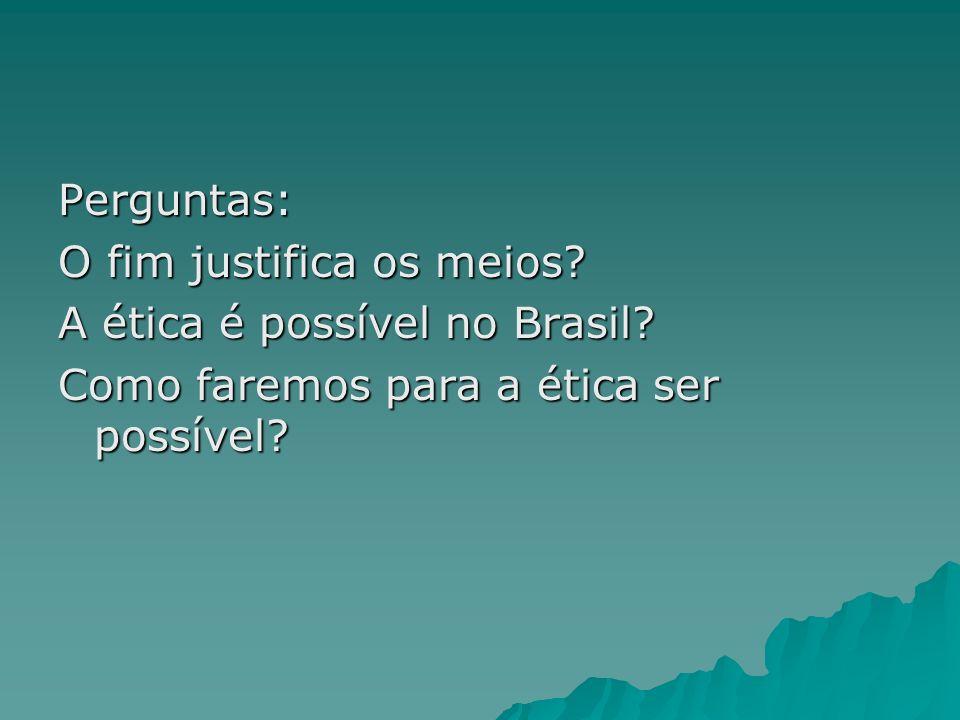 Perguntas:O fim justifica os meios.A ética é possível no Brasil.