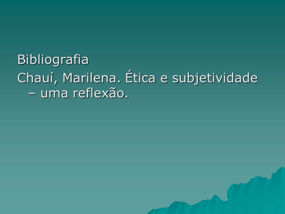 Bibliografia Chauí, Marilena. Ética e subjetividade – uma reflexão.