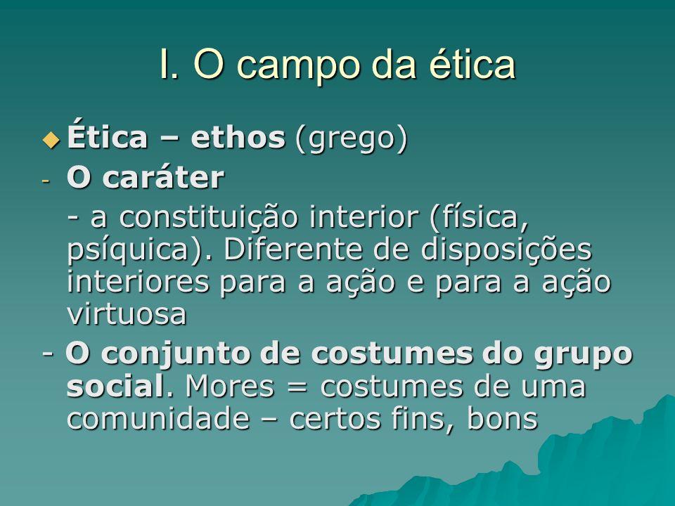 I. O campo da ética Ética – ethos (grego) O caráter