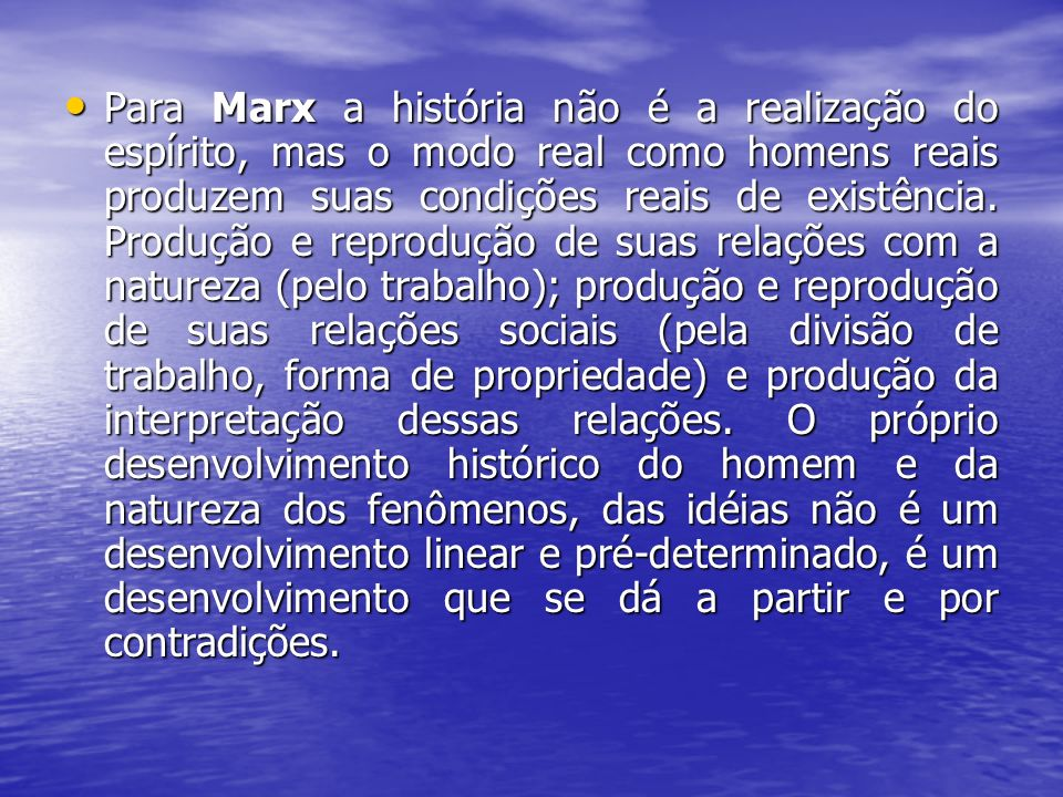 Para Marx a história não é a realização do espírito, mas o modo real como homens reais produzem suas condições reais de existência.