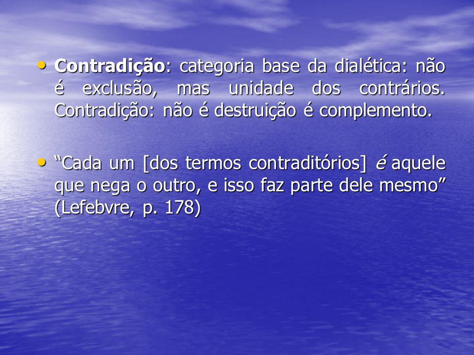 Contradição: categoria base da dialética: não é exclusão, mas unidade dos contrários. Contradição: não é destruição é complemento.