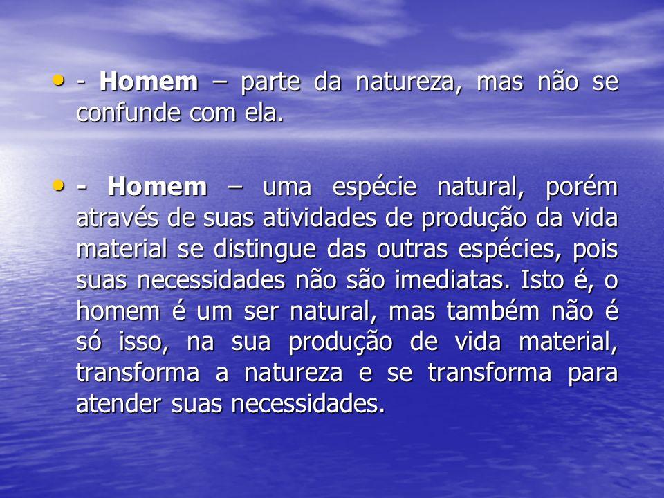 - Homem – parte da natureza, mas não se confunde com ela.