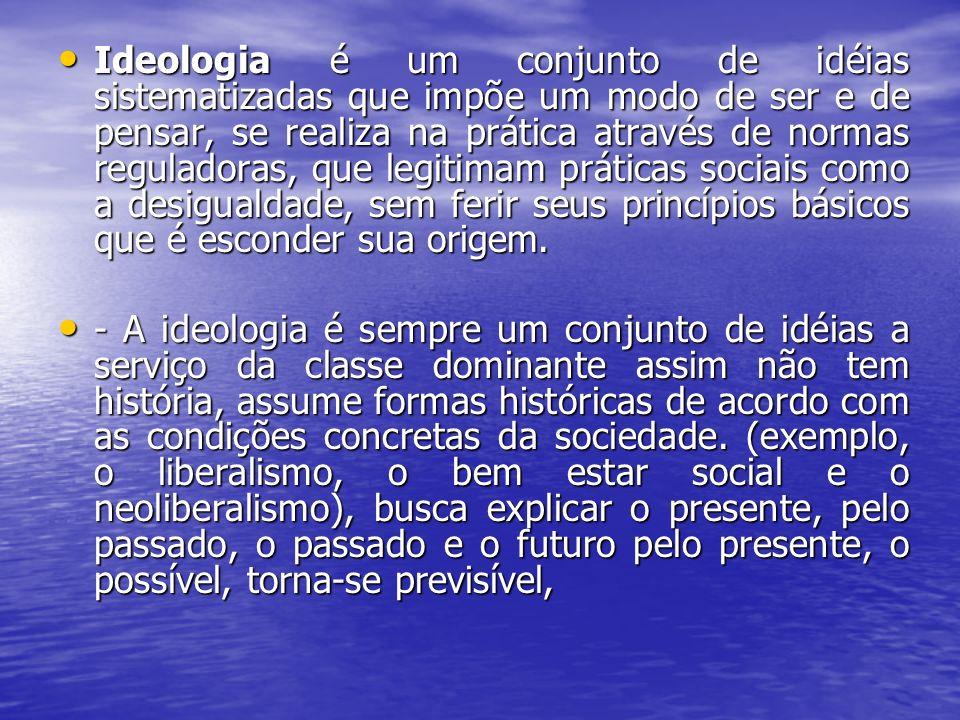 Ideologia é um conjunto de idéias sistematizadas que impõe um modo de ser e de pensar, se realiza na prática através de normas reguladoras, que legitimam práticas sociais como a desigualdade, sem ferir seus princípios básicos que é esconder sua origem.