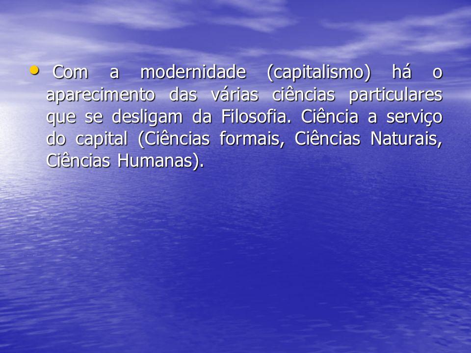 Com a modernidade (capitalismo) há o aparecimento das várias ciências particulares que se desligam da Filosofia.