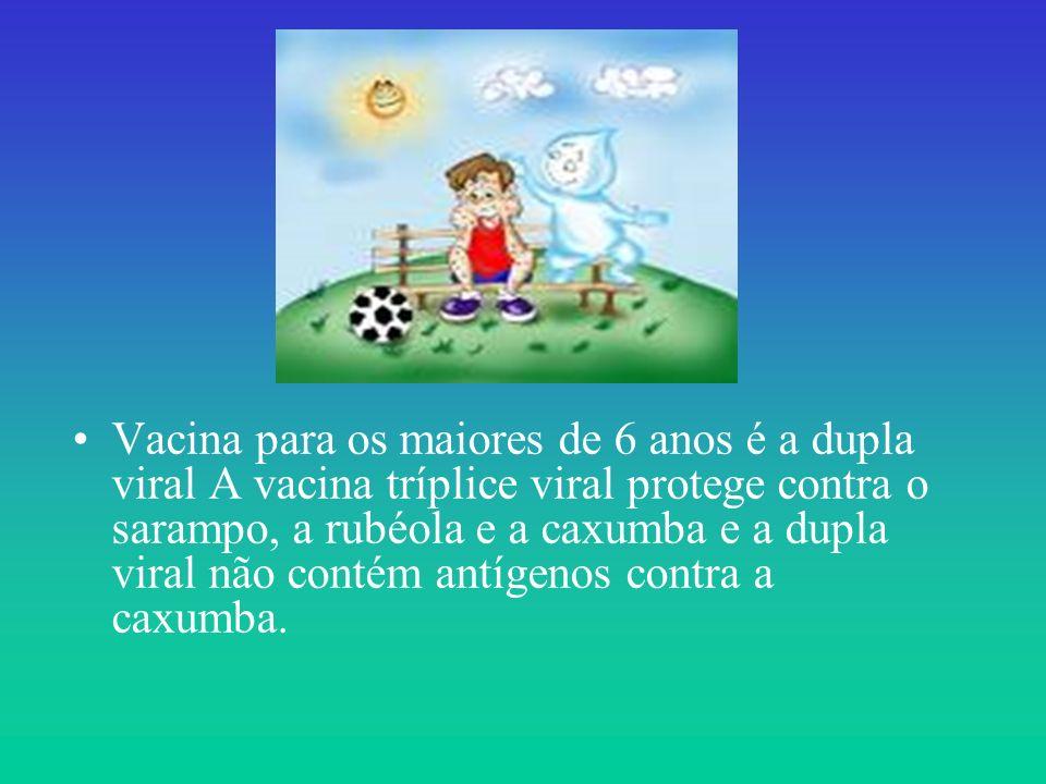 Vacina para os maiores de 6 anos é a dupla viral A vacina tríplice viral protege contra o sarampo, a rubéola e a caxumba e a dupla viral não contém antígenos contra a caxumba.