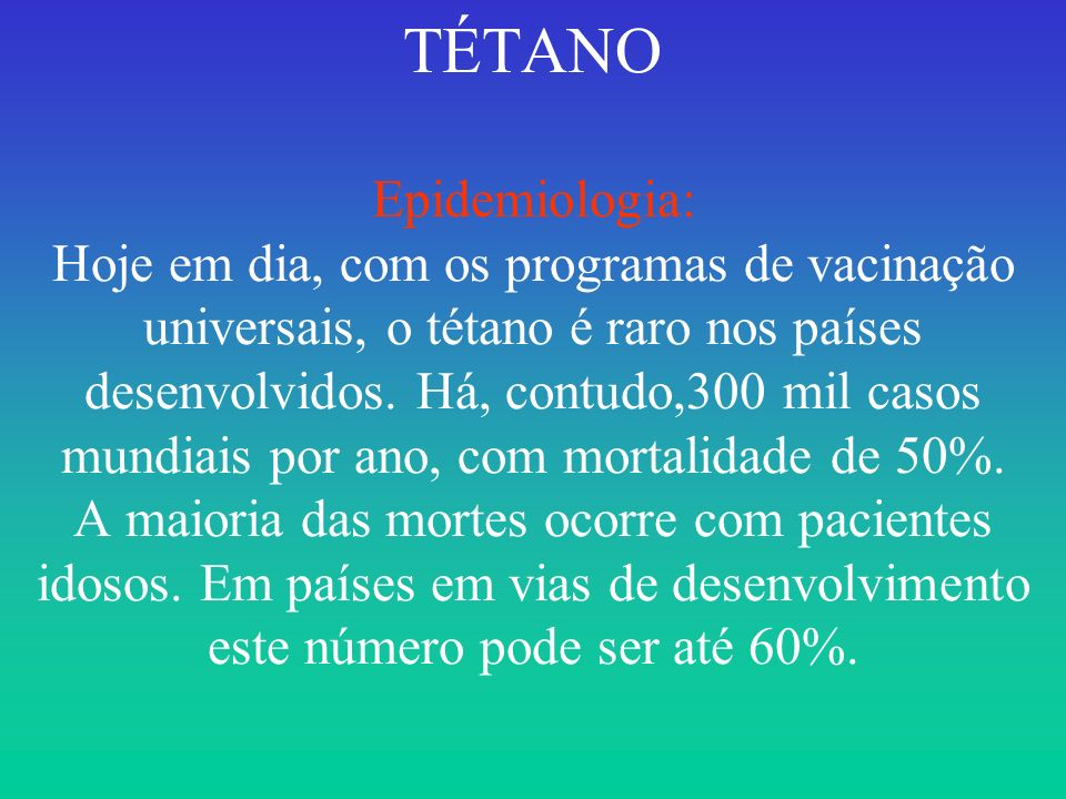 TÉTANO Epidemiologia: Hoje em dia, com os programas de vacinação universais, o tétano é raro nos países desenvolvidos.