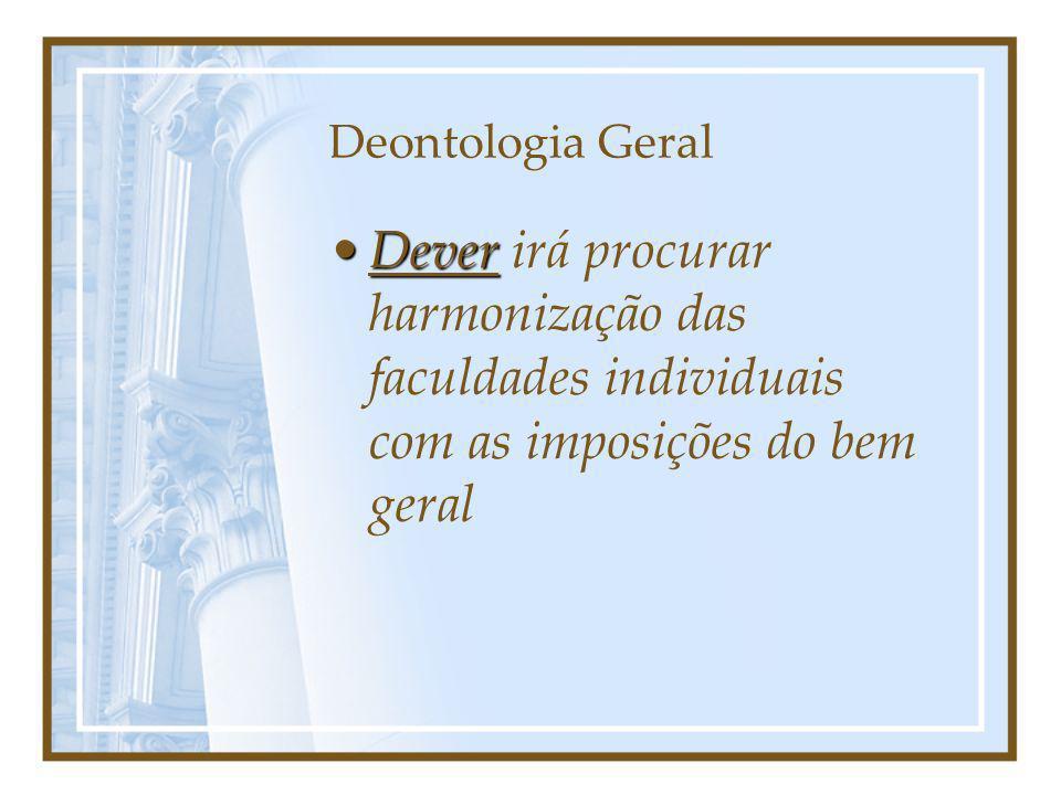 Deontologia Geral Dever irá procurar harmonização das faculdades individuais com as imposições do bem geral.