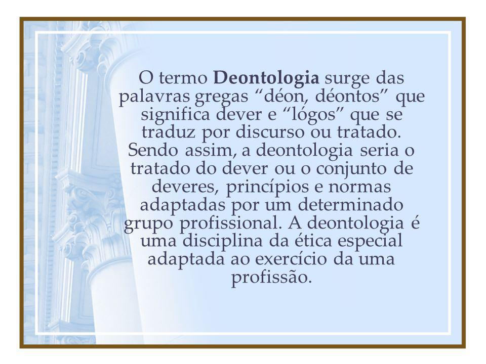 O termo Deontologia surge das palavras gregas déon, déontos que significa dever e lógos que se traduz por discurso ou tratado.