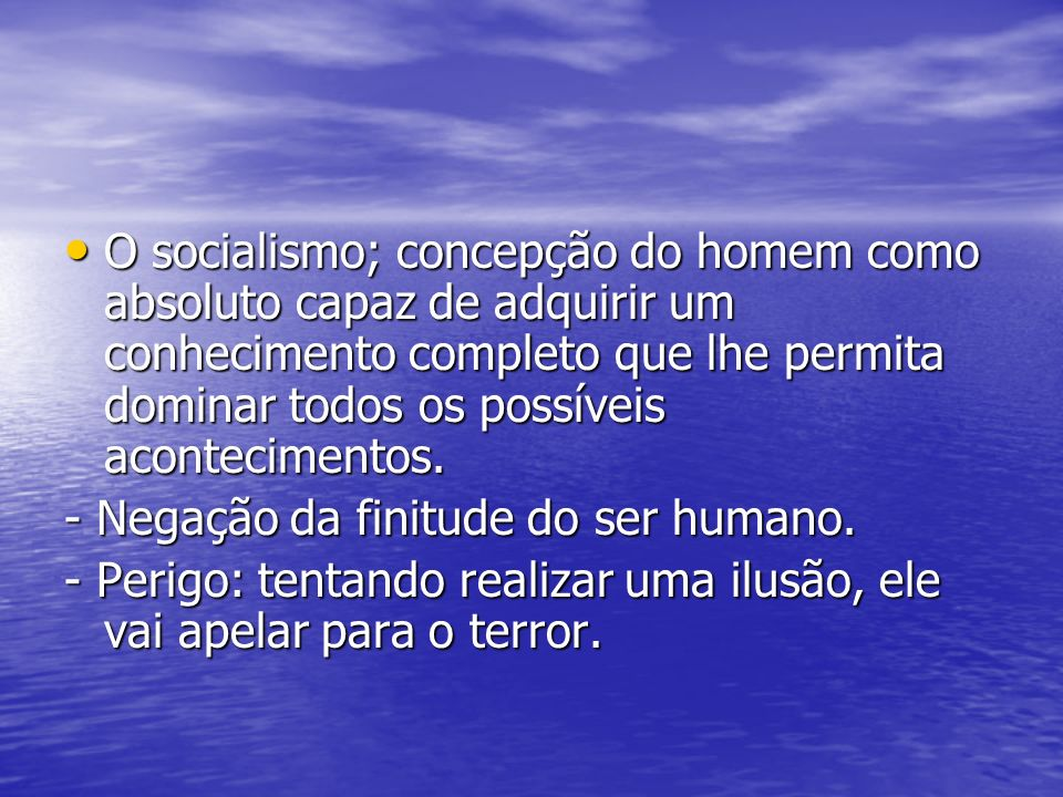 O socialismo; concepção do homem como absoluto capaz de adquirir um conhecimento completo que lhe permita dominar todos os possíveis acontecimentos.