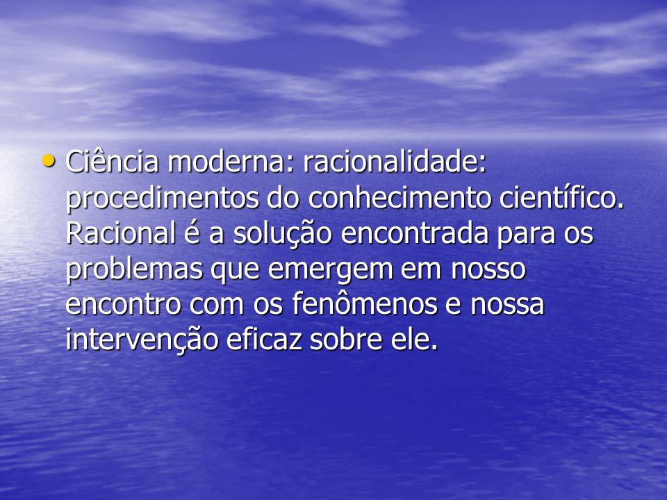Ciência moderna: racionalidade: procedimentos do conhecimento científico.