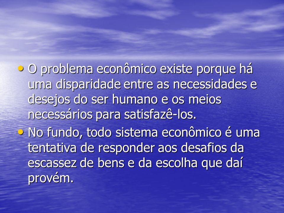O problema econômico existe porque há uma disparidade entre as necessidades e desejos do ser humano e os meios necessários para satisfazê-los.