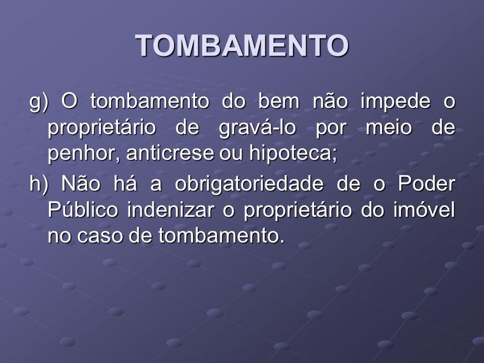 TOMBAMENTO g) O tombamento do bem não impede o proprietário de gravá-lo por meio de penhor, anticrese ou hipoteca;