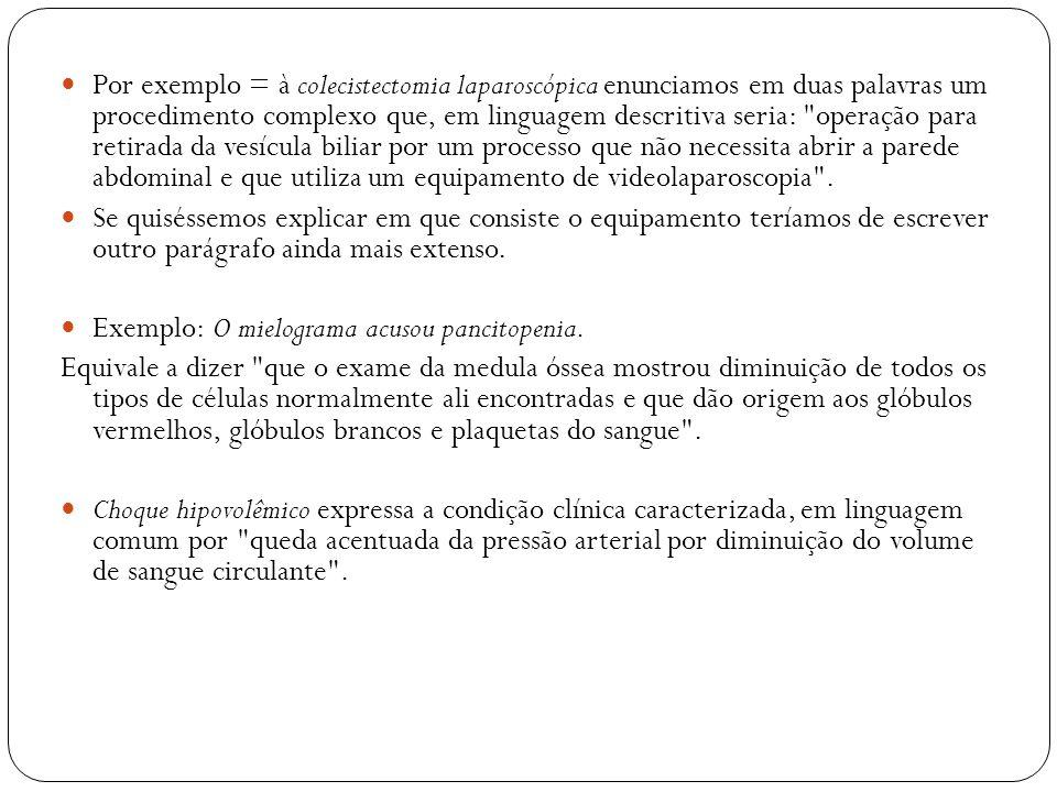 Por exemplo = à colecistectomia laparoscópica enunciamos em duas palavras um procedimento complexo que, em linguagem descritiva seria: operação para retirada da vesícula biliar por um processo que não necessita abrir a parede abdominal e que utiliza um equipamento de videolaparoscopia .