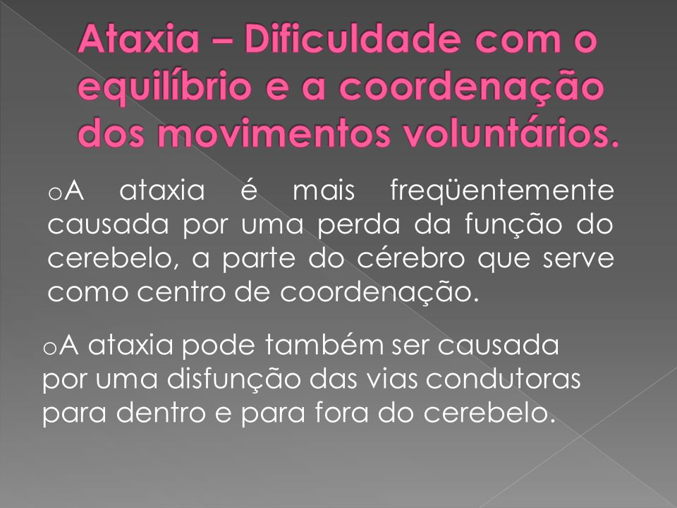 Ataxia – Dificuldade com o equilíbrio e a coordenação dos movimentos voluntários.