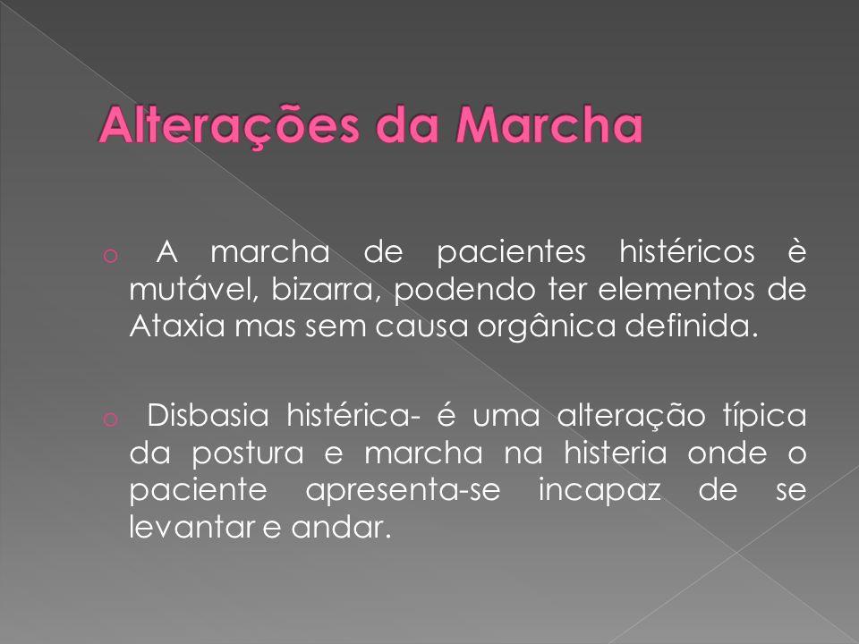Alterações da Marcha A marcha de pacientes histéricos è mutável, bizarra, podendo ter elementos de Ataxia mas sem causa orgânica definida.