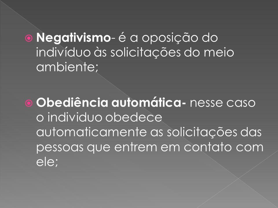 Negativismo- é a oposição do indivíduo às solicitações do meio ambiente;